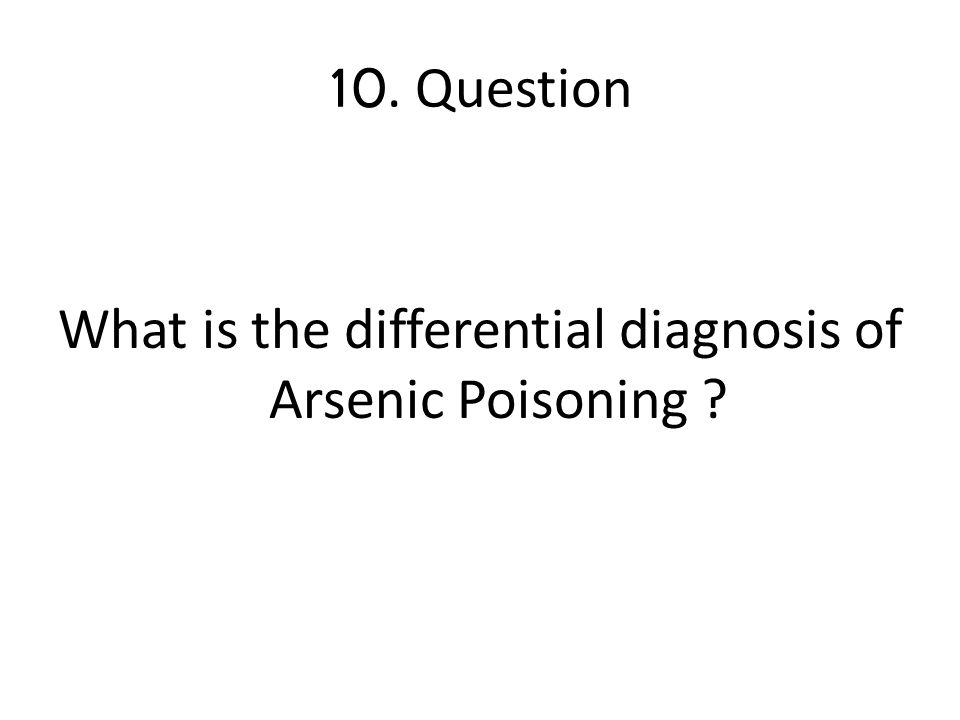 10. Question What is the differential diagnosis of Arsenic Poisoning ?