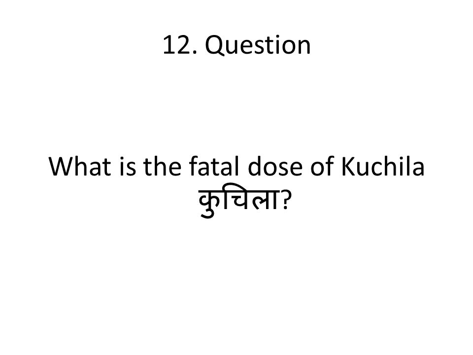 12. Question What is the fatal dose of Kuchila ?