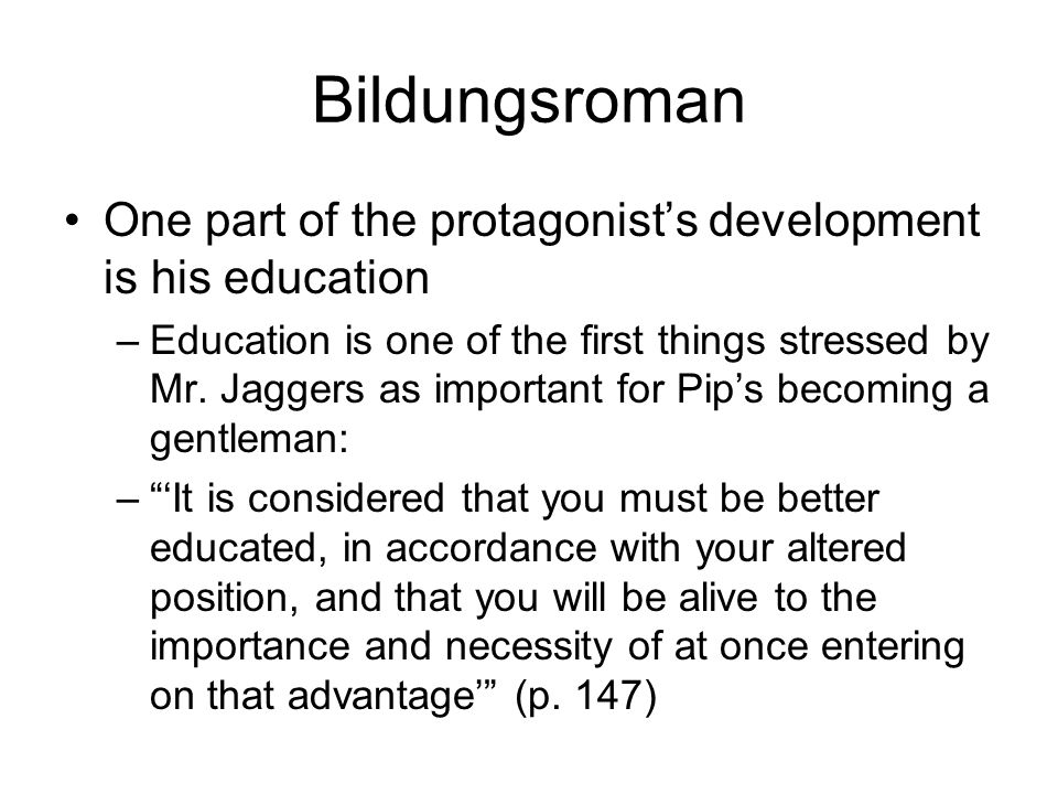 Bildungsroman One part of the protagonists development is his education –Education is one of the first things stressed by Mr. Jaggers as important for