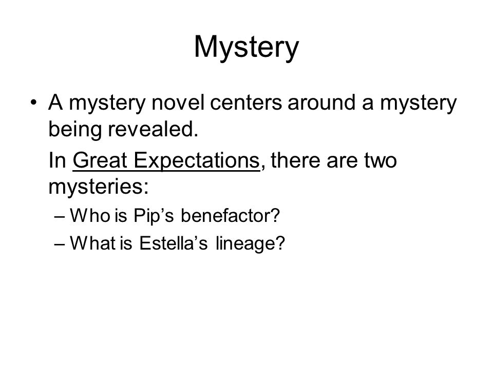 Mystery A mystery novel centers around a mystery being revealed. In Great Expectations, there are two mysteries: –Who is Pips benefactor? –What is Est