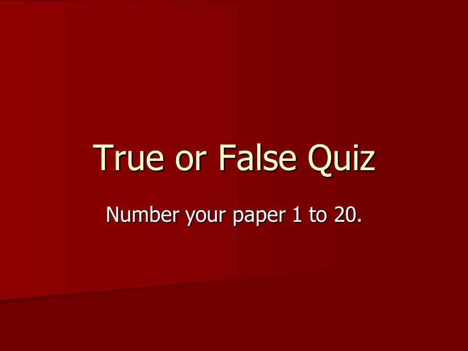 True or False Quiz Number your paper 1 to 20.