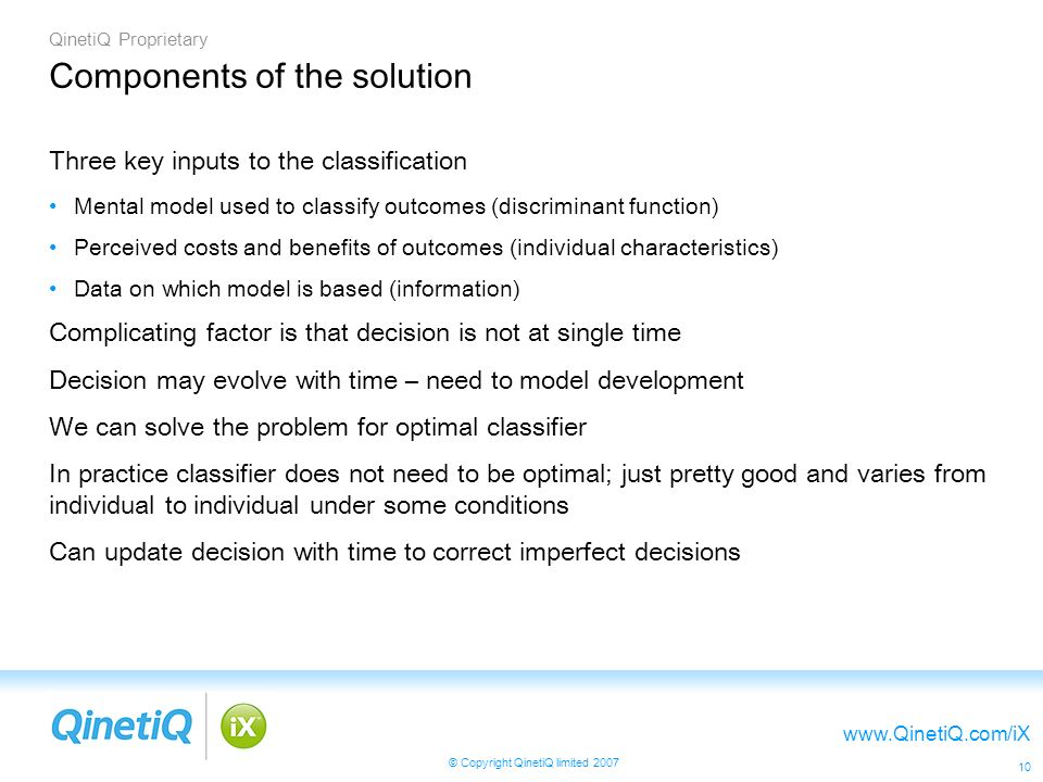 QinetiQ Proprietary www.QinetiQ.com/iX © Copyright QinetiQ limited 2007 10 Components of the solution Three key inputs to the classification Mental model used to classify outcomes (discriminant function) Perceived costs and benefits of outcomes (individual characteristics) Data on which model is based (information) Complicating factor is that decision is not at single time Decision may evolve with time – need to model development We can solve the problem for optimal classifier In practice classifier does not need to be optimal; just pretty good and varies from individual to individual under some conditions Can update decision with time to correct imperfect decisions