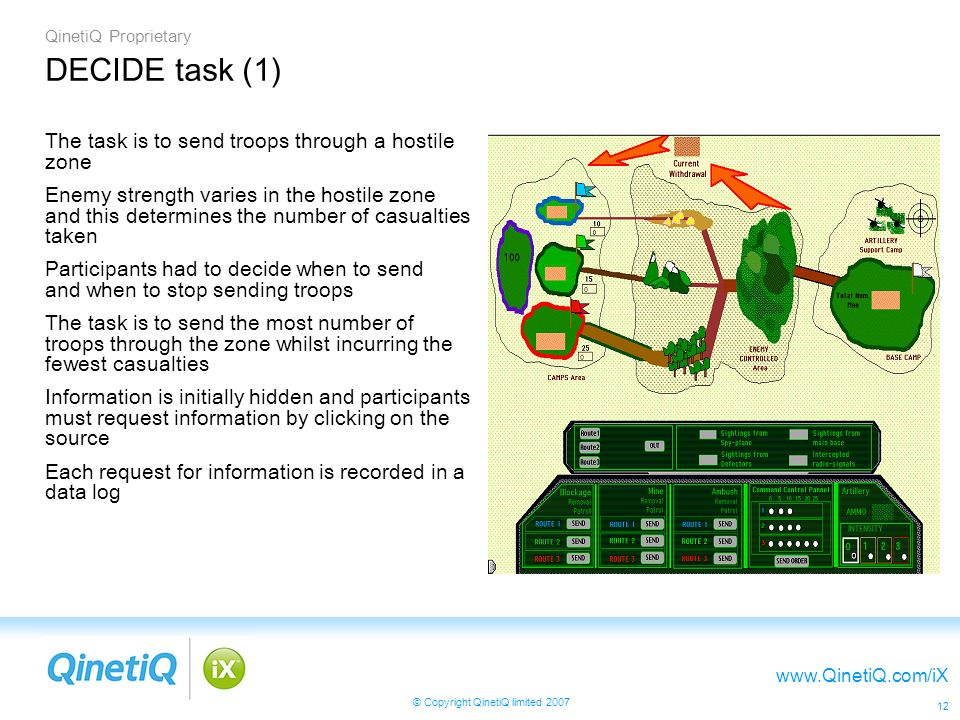 QinetiQ Proprietary www.QinetiQ.com/iX © Copyright QinetiQ limited 2007 12 DECIDE task (1) The task is to send troops through a hostile zone Enemy strength varies in the hostile zone and this determines the number of casualties taken Participants had to decide when to send and when to stop sending troops The task is to send the most number of troops through the zone whilst incurring the fewest casualties Information is initially hidden and participants must request information by clicking on the source Each request for information is recorded in a data log