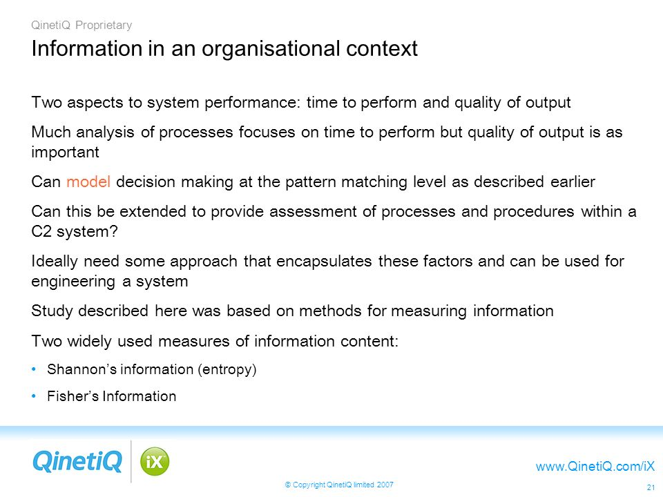 QinetiQ Proprietary www.QinetiQ.com/iX © Copyright QinetiQ limited 2007 21 Information in an organisational context Two aspects to system performance: time to perform and quality of output Much analysis of processes focuses on time to perform but quality of output is as important Can model decision making at the pattern matching level as described earlier Can this be extended to provide assessment of processes and procedures within a C2 system.