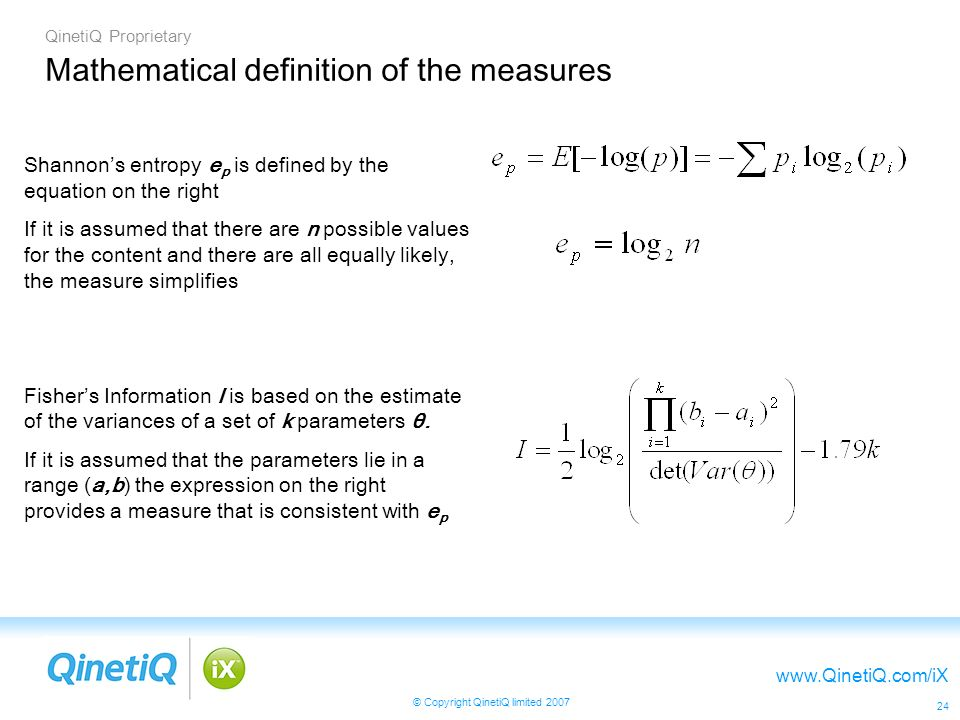QinetiQ Proprietary   © Copyright QinetiQ limited Mathematical definition of the measures Shannons entropy e p is defined by the equation on the right If it is assumed that there are n possible values for the content and there are all equally likely, the measure simplifies Fishers Information I is based on the estimate of the variances of a set of k parameters θ.