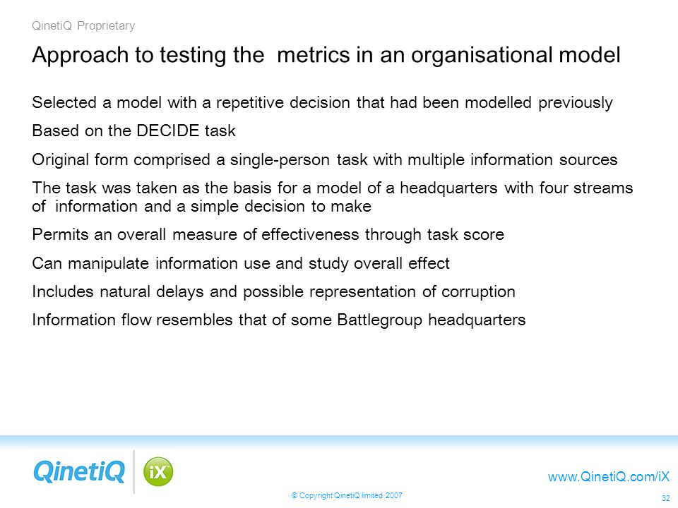 QinetiQ Proprietary www.QinetiQ.com/iX © Copyright QinetiQ limited 2007 32 Approach to testing the metrics in an organisational model Selected a model with a repetitive decision that had been modelled previously Based on the DECIDE task Original form comprised a single-person task with multiple information sources The task was taken as the basis for a model of a headquarters with four streams of information and a simple decision to make Permits an overall measure of effectiveness through task score Can manipulate information use and study overall effect Includes natural delays and possible representation of corruption Information flow resembles that of some Battlegroup headquarters