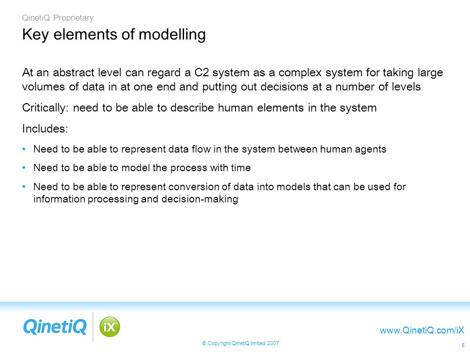 QinetiQ Proprietary   © Copyright QinetiQ limited Key elements of modelling At an abstract level can regard a C2 system as a complex system for taking large volumes of data in at one end and putting out decisions at a number of levels Critically: need to be able to describe human elements in the system Includes: Need to be able to represent data flow in the system between human agents Need to be able to model the process with time Need to be able to represent conversion of data into models that can be used for information processing and decision-making