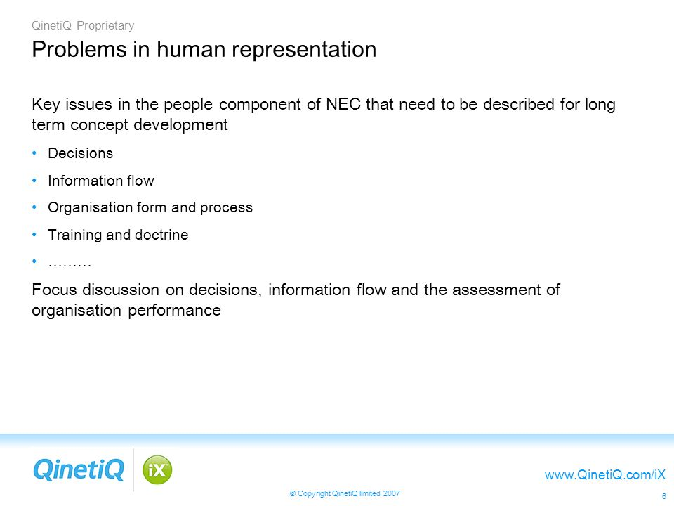 QinetiQ Proprietary www.QinetiQ.com/iX © Copyright QinetiQ limited 2007 6 Problems in human representation Key issues in the people component of NEC that need to be described for long term concept development Decisions Information flow Organisation form and process Training and doctrine ……… Focus discussion on decisions, information flow and the assessment of organisation performance