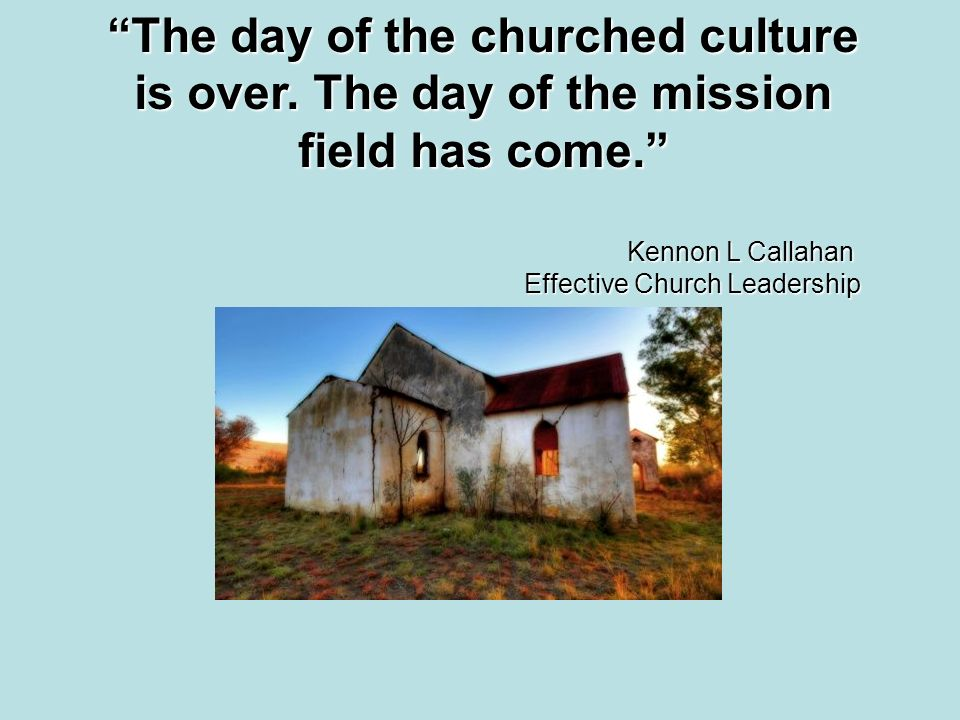 The day of the churched culture is over. The day of the mission field has come.