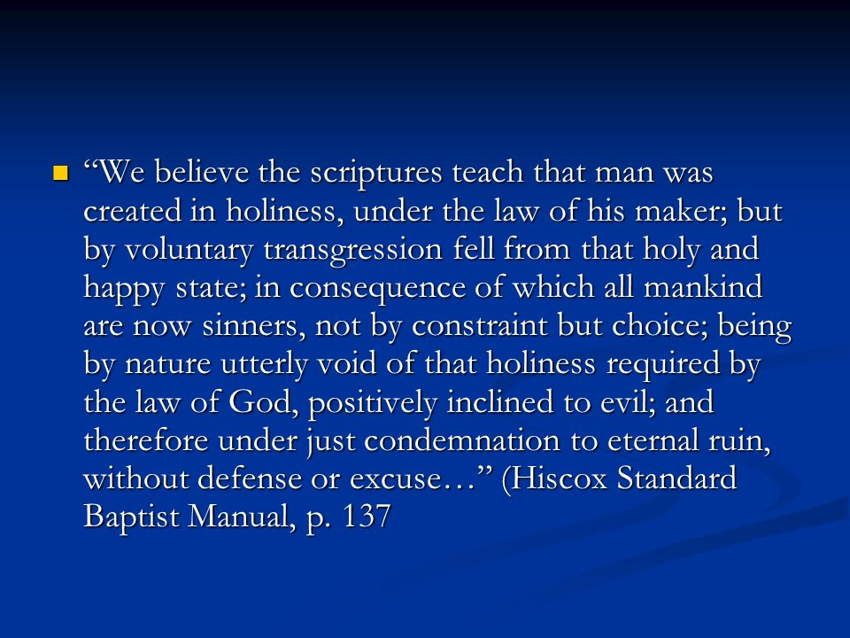We believe the scriptures teach that man was created in holiness, under the law of his maker; but by voluntary transgression fell from that holy and happy state; in consequence of which all mankind are now sinners, not by constraint but choice; being by nature utterly void of that holiness required by the law of God, positively inclined to evil; and therefore under just condemnation to eternal ruin, without defense or excuse… (Hiscox Standard Baptist Manual, p.