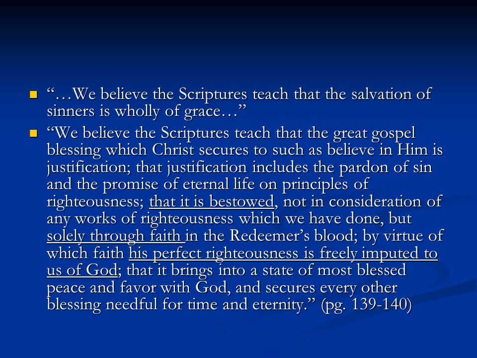 …We believe the Scriptures teach that the salvation of sinners is wholly of grace… …We believe the Scriptures teach that the salvation of sinners is wholly of grace… We believe the Scriptures teach that the great gospel blessing which Christ secures to such as believe in Him is justification; that justification includes the pardon of sin and the promise of eternal life on principles of righteousness; that it is bestowed, not in consideration of any works of righteousness which we have done, but solely through faith in the Redeemers blood; by virtue of which faith his perfect righteousness is freely imputed to us of God; that it brings into a state of most blessed peace and favor with God, and secures every other blessing needful for time and eternity.