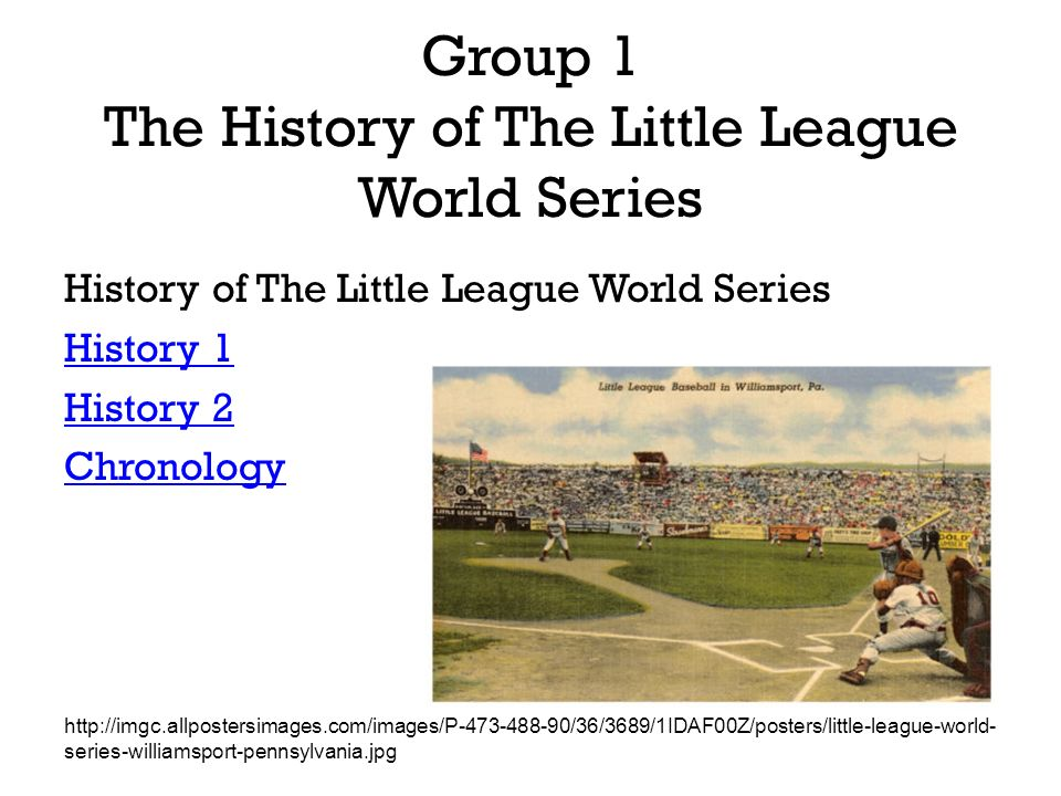 Group 1 The History of The Little League World Series History of The Little League World Series History 1 History 2 Chronology http://imgc.allpostersimages.com/images/P-473-488-90/36/3689/1IDAF00Z/posters/little-league-world- series-williamsport-pennsylvania.jpg