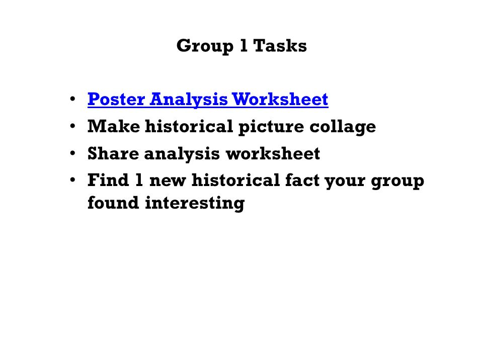 Group 1 Tasks Poster Analysis Worksheet Make historical picture collage Share analysis worksheet Find 1 new historical fact your group found interesting