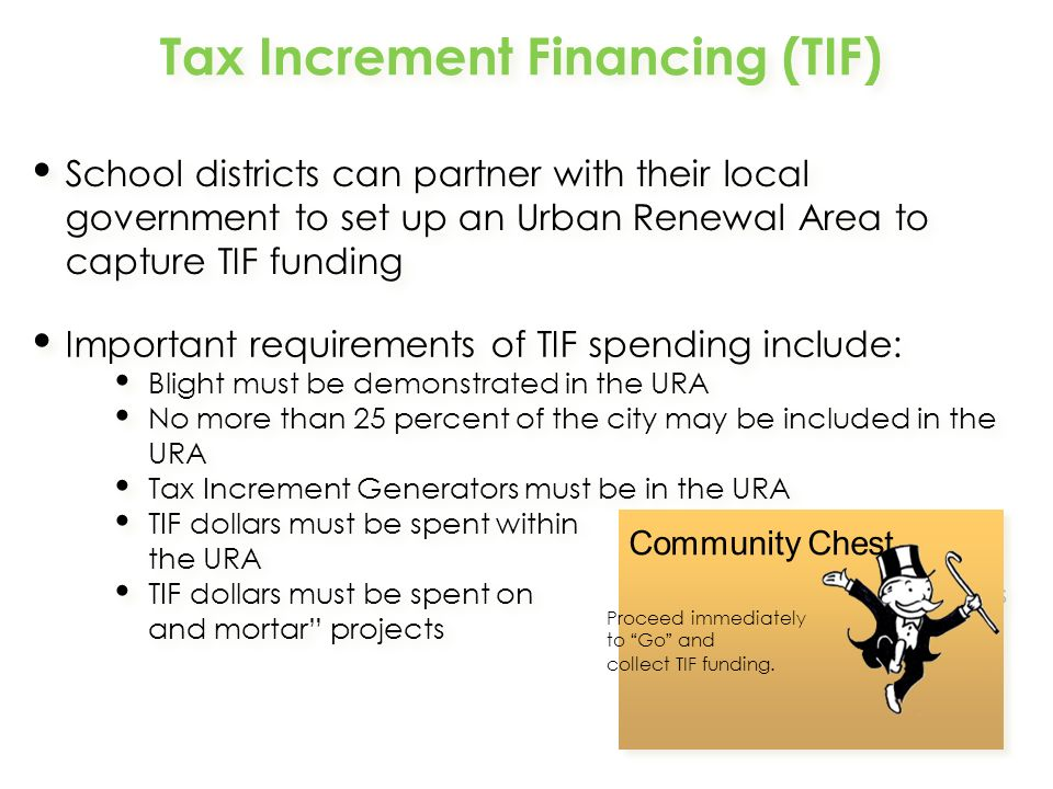 Tax Increment Financing (TIF) School districts can partner with their local government to set up an Urban Renewal Area to capture TIF funding Important requirements of TIF spending include: Blight must be demonstrated in the URA No more than 25 percent of the city may be included in the URA Tax Increment Generators must be in the URA TIF dollars must be spent within the URA TIF dollars must be spent on bricks and mortar projects Important requirements of TIF spending include: Blight must be demonstrated in the URA No more than 25 percent of the city may be included in the URA Tax Increment Generators must be in the URA TIF dollars must be spent within the URA TIF dollars must be spent on bricks and mortar projects Community Chest Proceed immediately to Go and collect TIF funding.