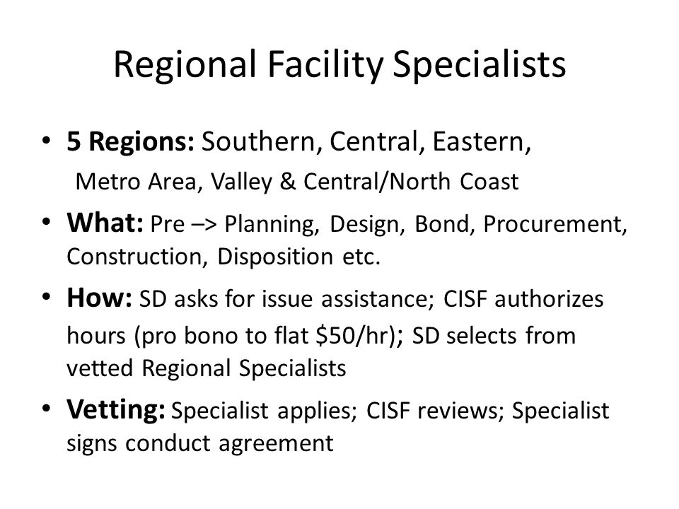 Regional Facility Specialists 5 Regions: Southern, Central, Eastern, Metro Area, Valley & Central/North Coast What: Pre –> Planning, Design, Bond, Procurement, Construction, Disposition etc.