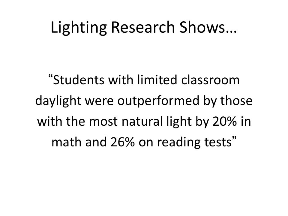 Lighting Research Shows… Students with limited classroom daylight were outperformed by those with the most natural light by 20% in math and 26% on reading tests