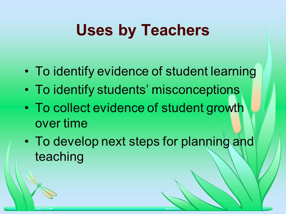 Uses by Teachers To identify evidence of student learning To identify students misconceptions To collect evidence of student growth over time To develop next steps for planning and teaching