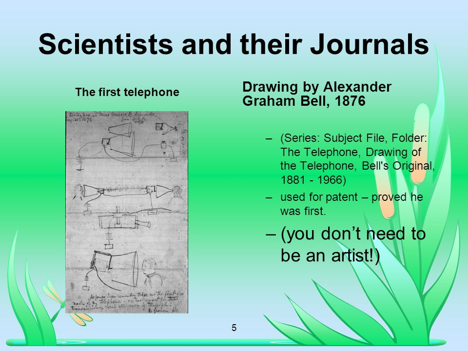 Scientists and their Journals The first telephone Drawing by Alexander Graham Bell, 1876 –(Series: Subject File, Folder: The Telephone, Drawing of the Telephone, Bell s Original, 1881 - 1966) –used for patent – proved he was first.