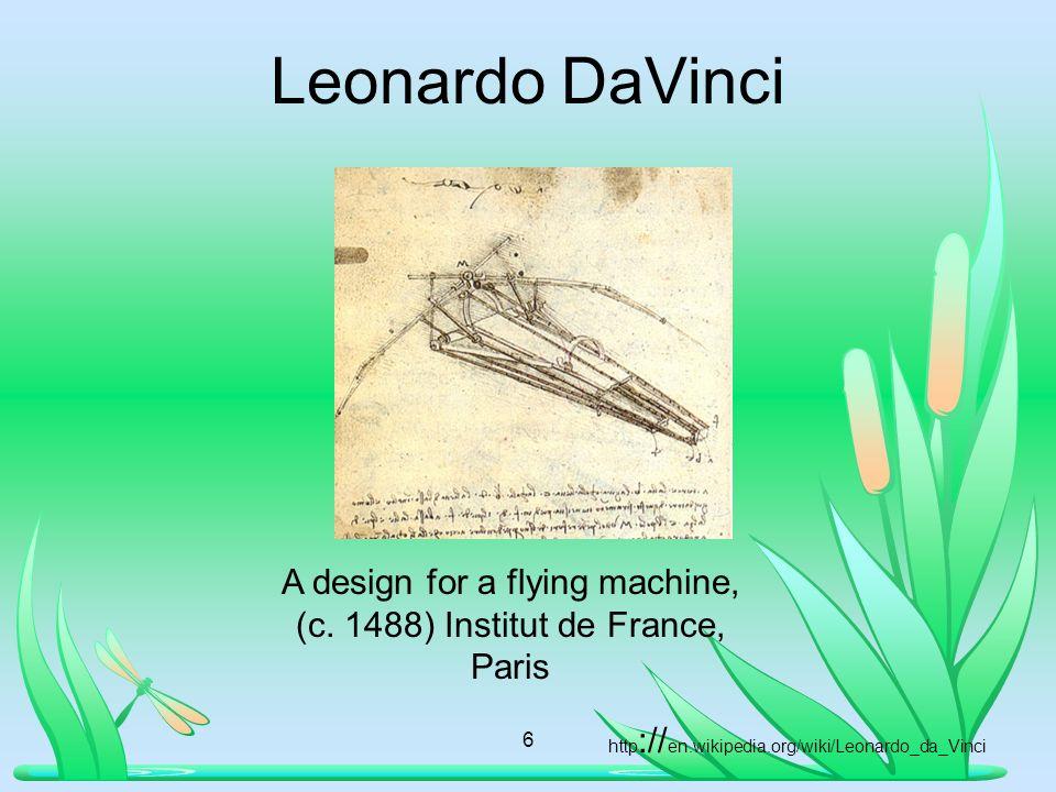 Leonardo DaVinci 6 A design for a flying machine, (c. 1488) Institut de France, Paris http :// en.wikipedia.org/wiki/Leonardo_da_Vinci