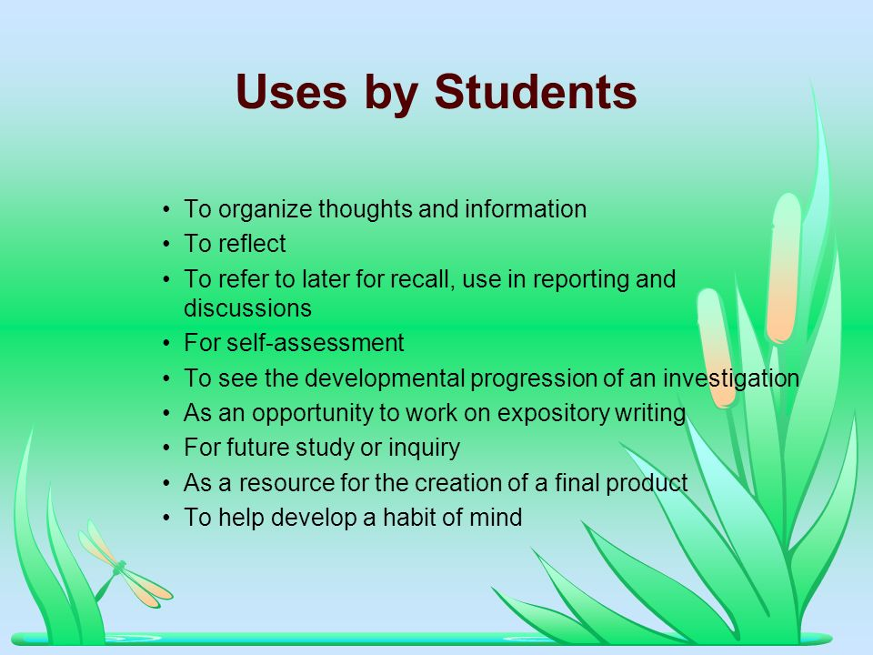Uses by Students To organize thoughts and information To reflect To refer to later for recall, use in reporting and discussions For self-assessment To
