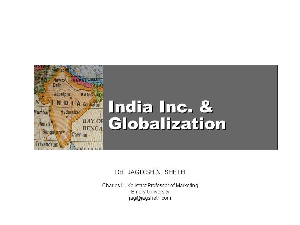 India Inc. & Globalization DR. JAGDISH N. SHETH Charles H. Kellstadt Professor of Marketing Emory University jag@jagsheth.com