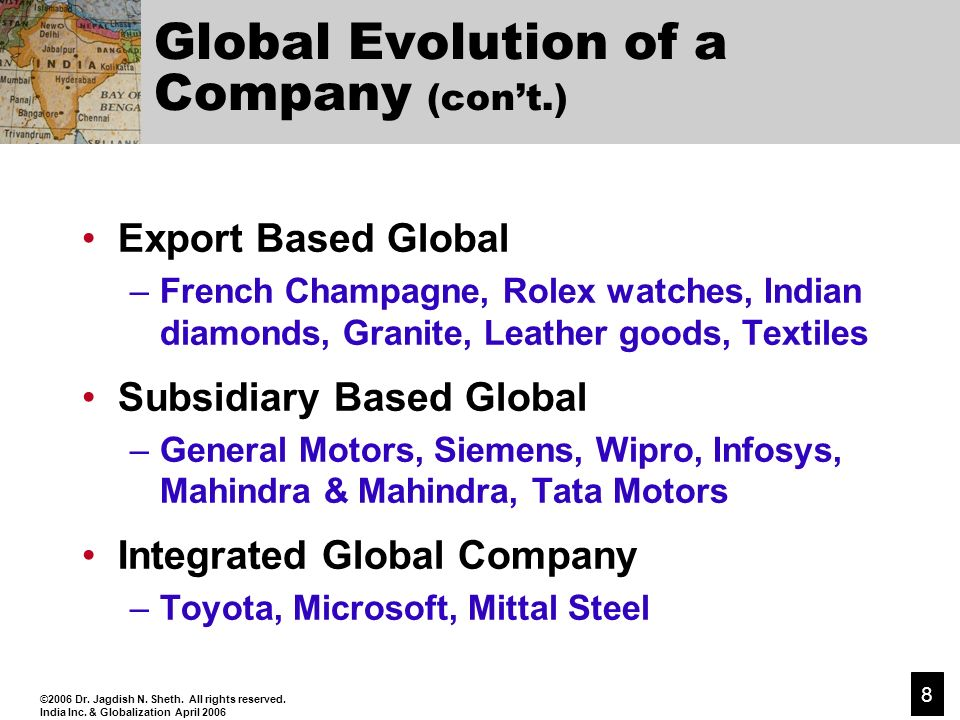 ©2006 Dr. Jagdish N. Sheth. All rights reserved. India Inc. & Globalization April 2006 8 Global Evolution of a Company (cont.) Export Based Global –Fr
