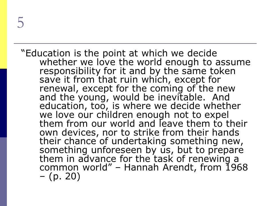 5 Education is the point at which we decide whether we love the world enough to assume responsibility for it and by the same token save it from that ruin which, except for renewal, except for the coming of the new and the young, would be inevitable.