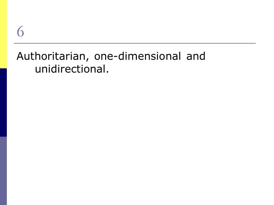 6 Authoritarian, one-dimensional and unidirectional.