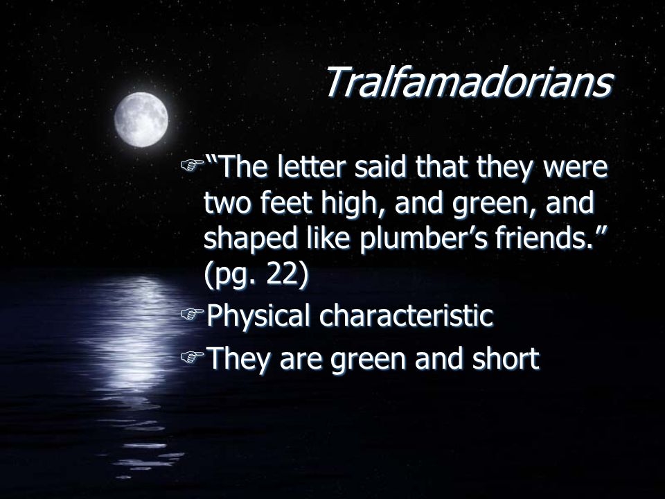 Tralfamadorians FThe letter said that they were two feet high, and green, and shaped like plumbers friends.