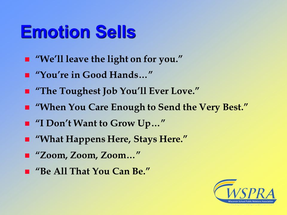 Emotion Sells n Well leave the light on for you. n Youre in Good Hands… n The Toughest Job Youll Ever Love. n When You Care Enough to Send the Very Be