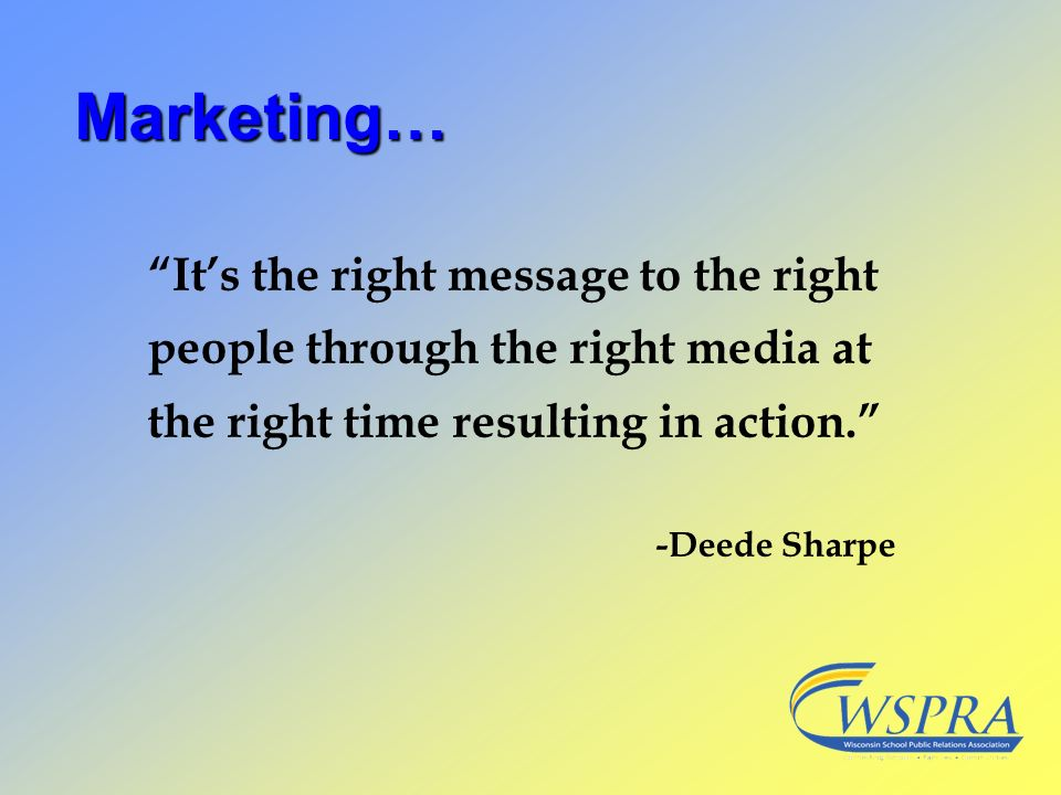 Marketing… Its the right message to the right people through the right media at the right time resulting in action. -Deede Sharpe