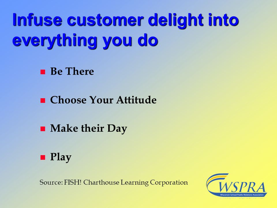 Infuse customer delight into everything you do n Be There n Choose Your Attitude n Make their Day n Play Source: FISH! Charthouse Learning Corporation
