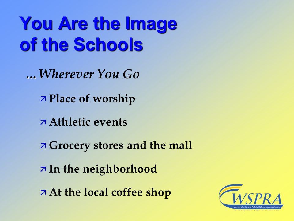 You Are the Image of the Schools … …Wherever You Go ä Place of worship ä Athletic events ä Grocery stores and the mall ä In the neighborhood ä At the