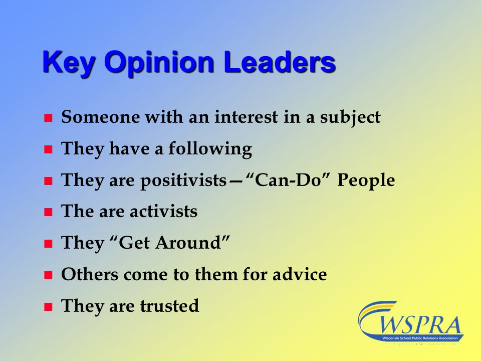 Key Opinion Leaders n Someone with an interest in a subject n They have a following n They are positivistsCan-Do People n The are activists n They Get