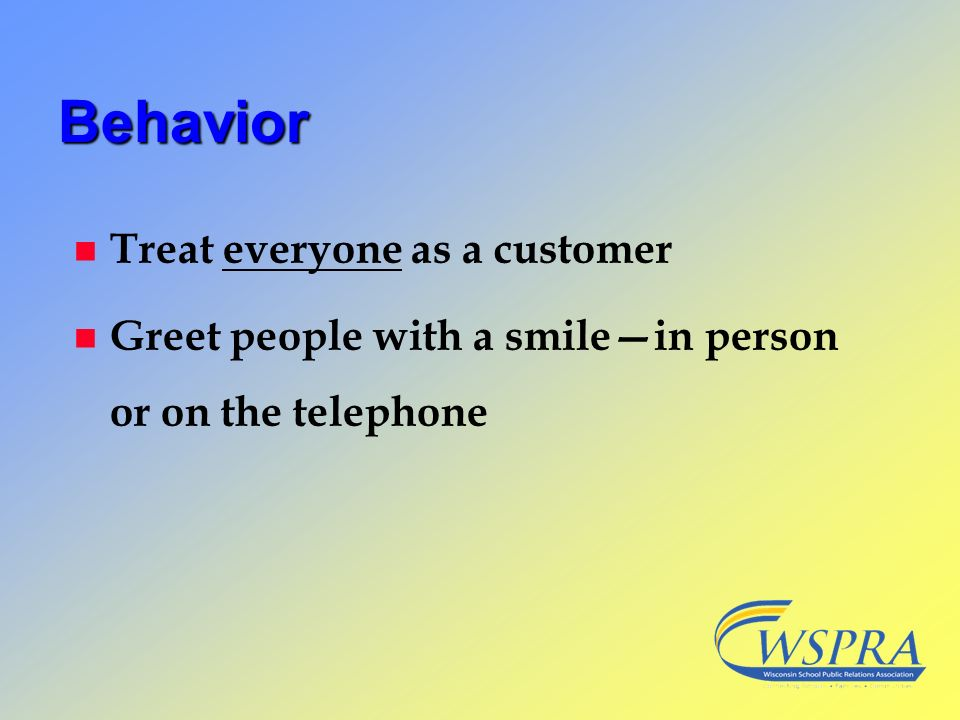 Behavior n Treat everyone as a customer n Greet people with a smilein person or on the telephone