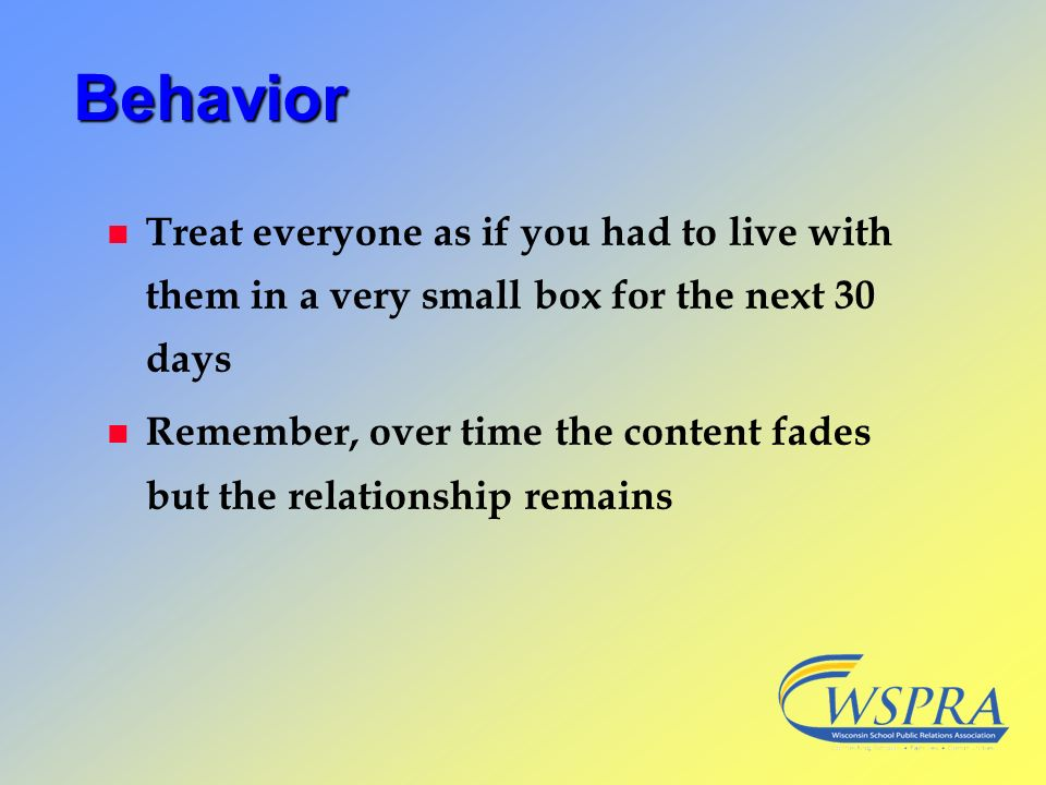 Behavior n Treat everyone as if you had to live with them in a very small box for the next 30 days n Remember, over time the content fades but the rel