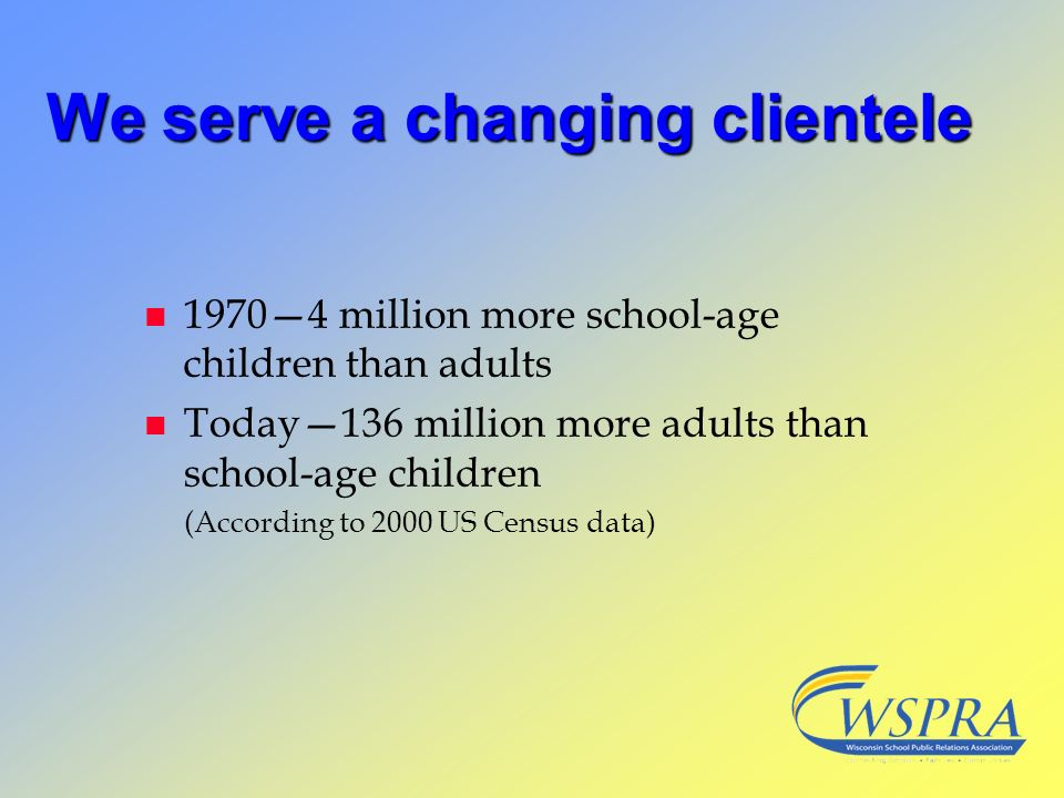 We serve a changing clientele n 19704 million more school-age children than adults n Today136 million more adults than school-age children (According