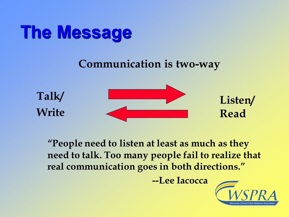 The Message Communication is two-way Talk/ Write People need to listen at least as much as they need to talk. Too many people fail to realize that rea