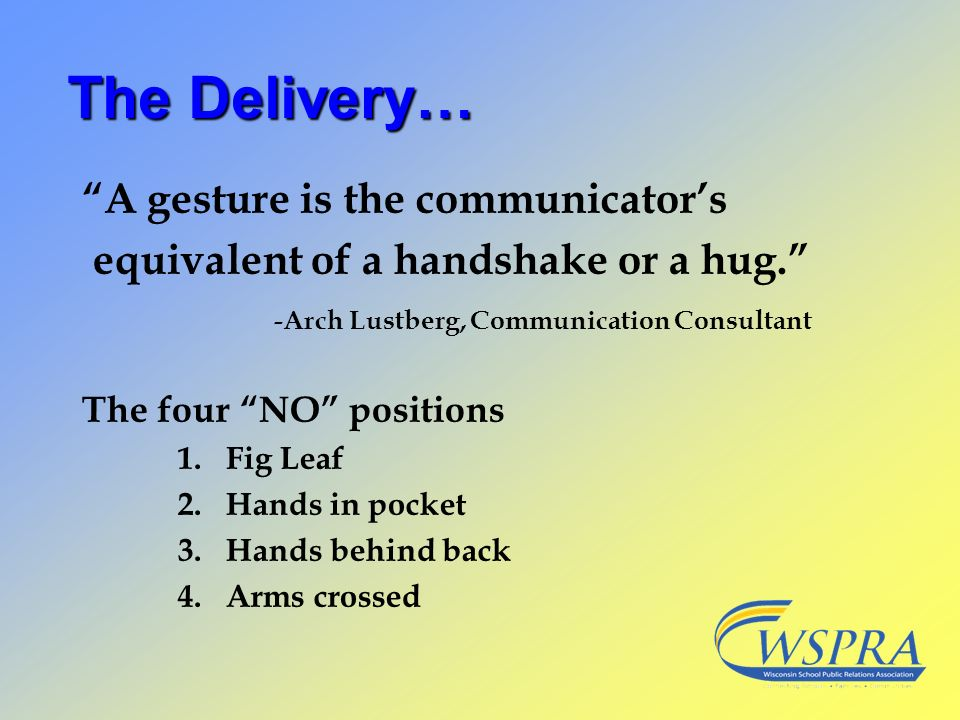 The Delivery… A gesture is the communicators equivalent of a handshake or a hug. -Arch Lustberg, Communication Consultant The four NO positions 1.Fig