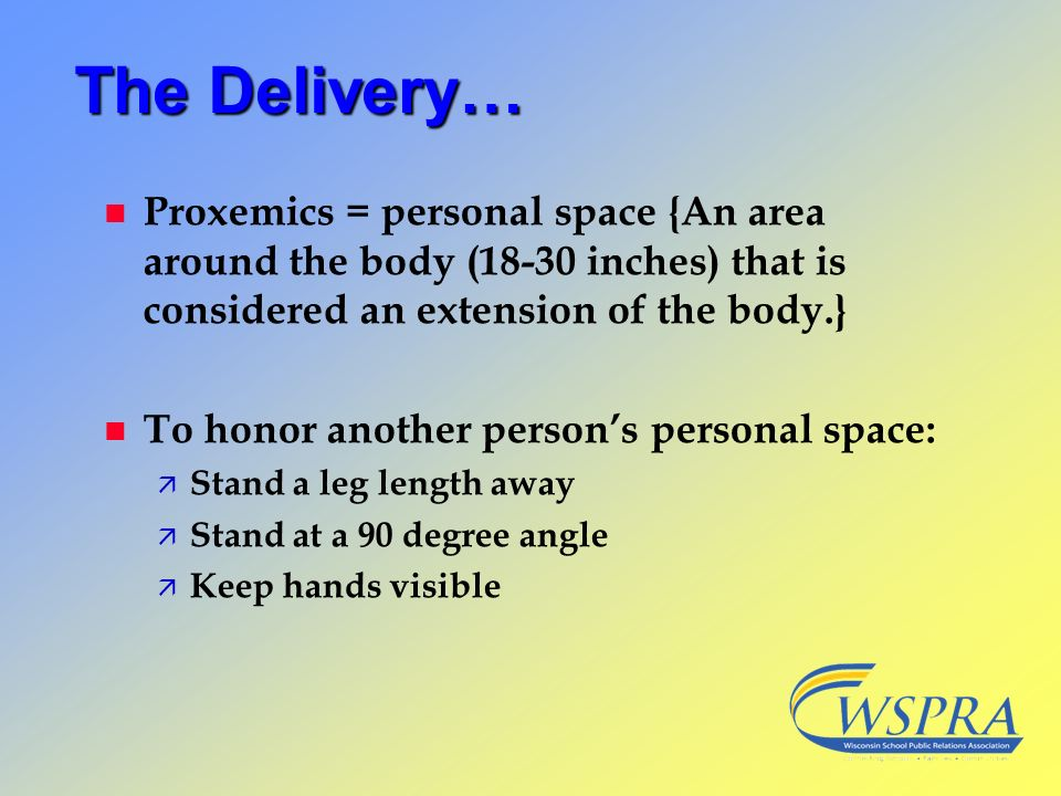 The Delivery… n Proxemics = personal space {An area around the body (18-30 inches) that is considered an extension of the body.} n To honor another pe