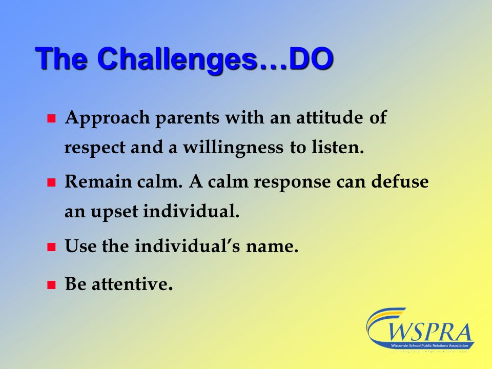 The Challenges…DO n Approach parents with an attitude of respect and a willingness to listen. n Remain calm. A calm response can defuse an upset indiv
