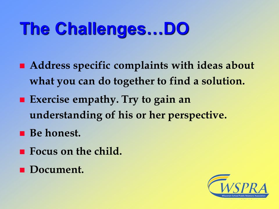 The Challenges…DO n Address specific complaints with ideas about what you can do together to find a solution. n Exercise empathy. Try to gain an under
