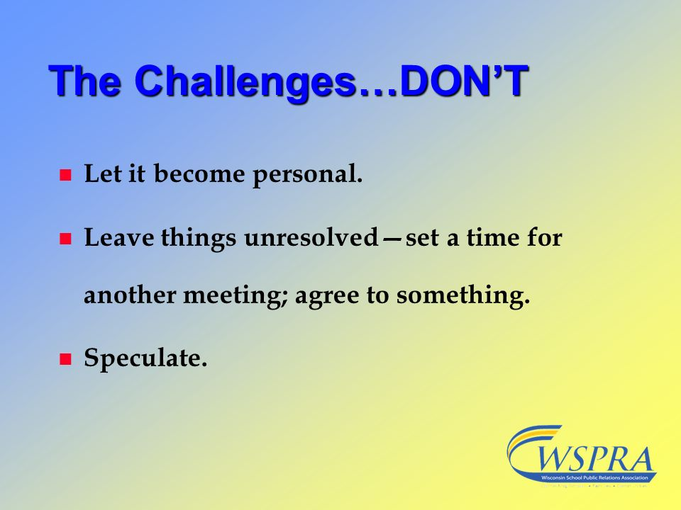 The Challenges…DONT n Let it become personal. n Leave things unresolvedset a time for another meeting; agree to something. n Speculate.