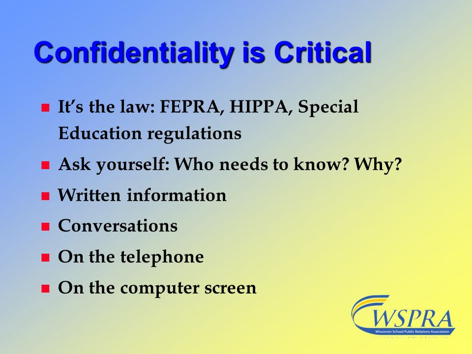 Confidentiality is Critical n Its the law: FEPRA, HIPPA, Special Education regulations n Ask yourself: Who needs to know? Why? n Written information n