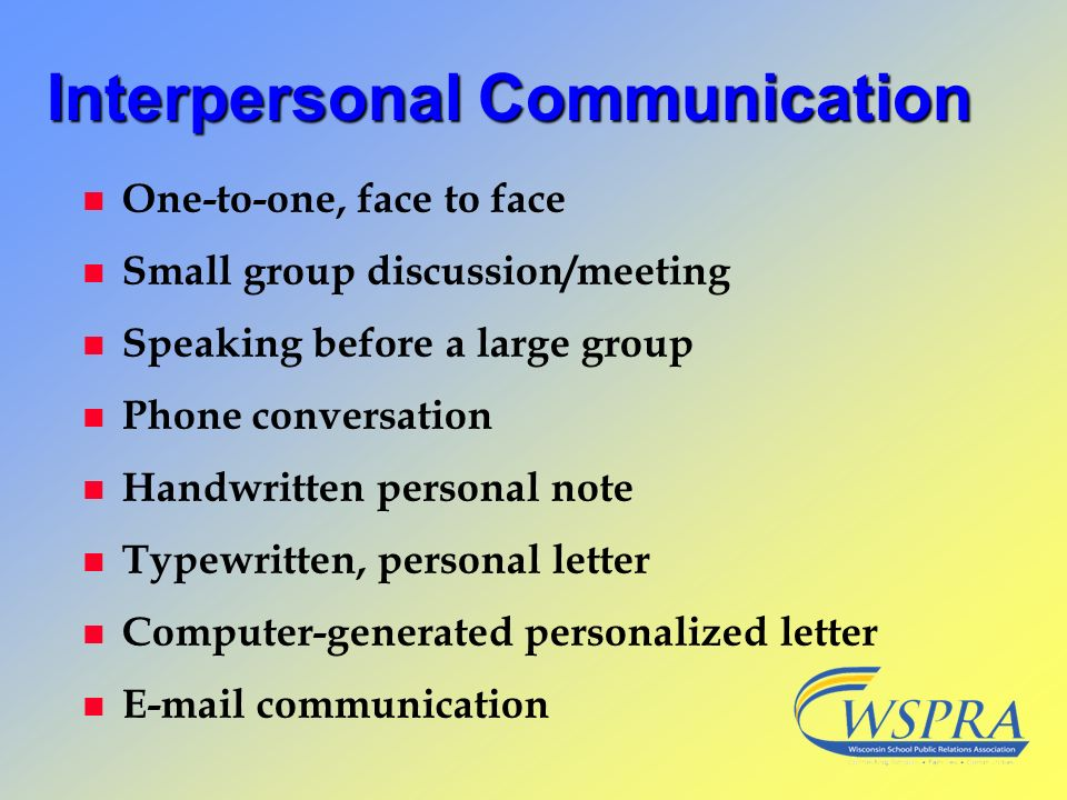 InterpersonalCommunication Interpersonal Communication n One-to-one, face to face n Small group discussion/meeting n Speaking before a large group n P