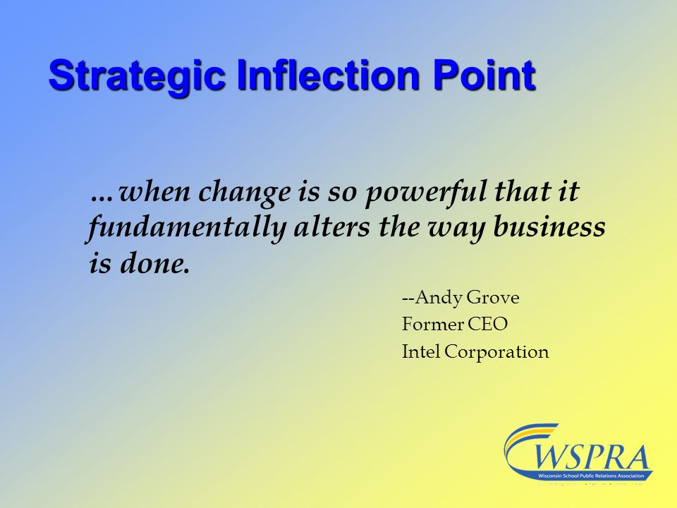 Strategic Inflection Point …when change is so powerful that it fundamentally alters the way business is done. --Andy Grove Former CEO Intel Corporatio
