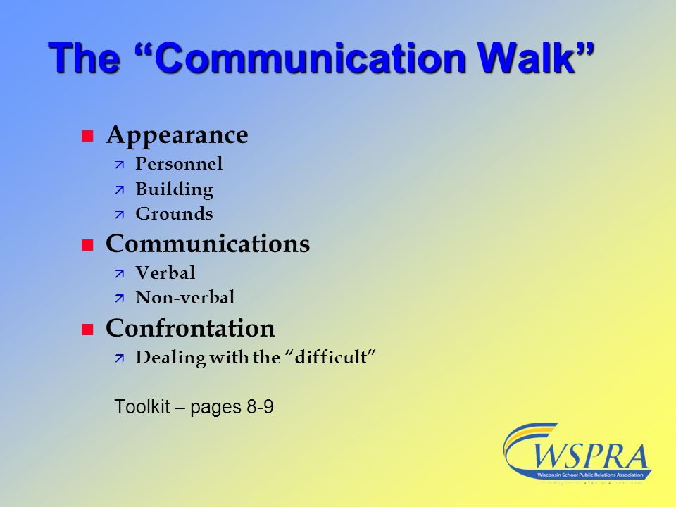 The Communication Walk n Appearance ä Personnel ä Building ä Grounds n Communications ä Verbal ä Non-verbal n Confrontation ä Dealing with the difficu