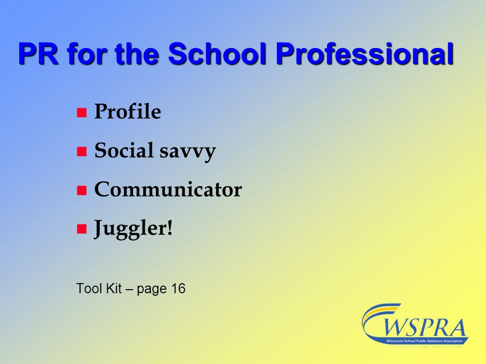 PR for the School Professional n Profile n Social savvy n Communicator n Juggler! Tool Kit – page 16