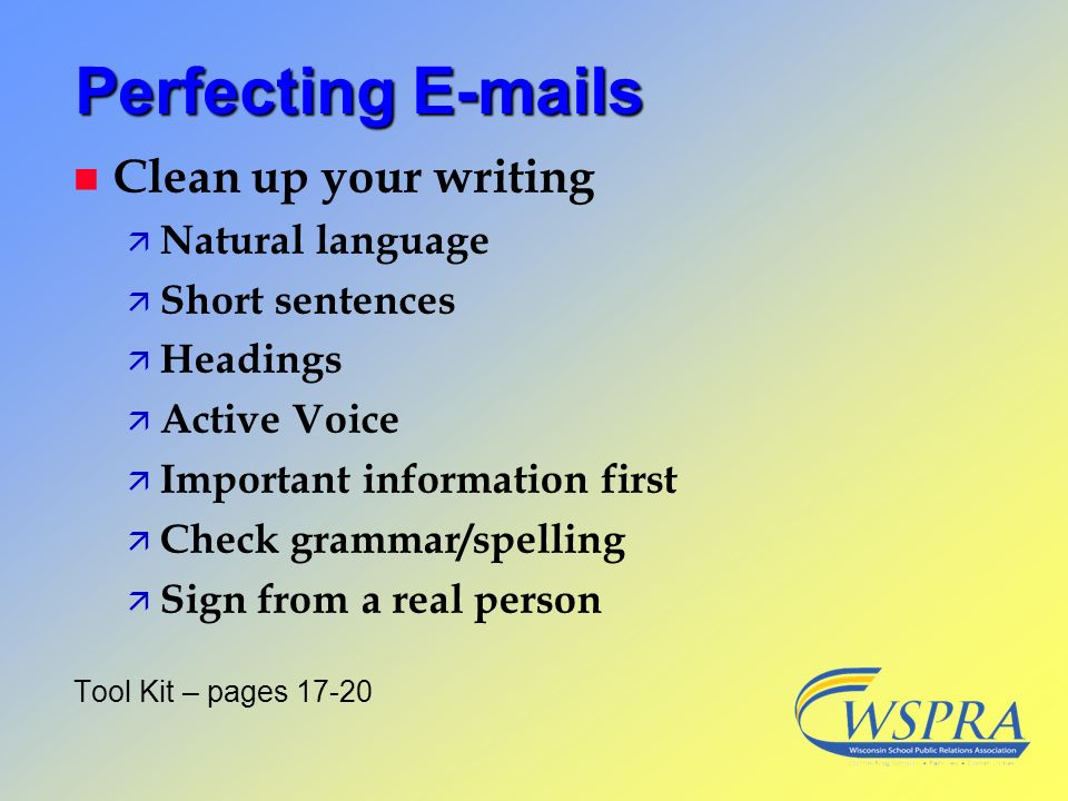 Perfecting E-mails n Clean up your writing ä Natural language ä Short sentences ä Headings ä Active Voice ä Important information first ä Check gramma
