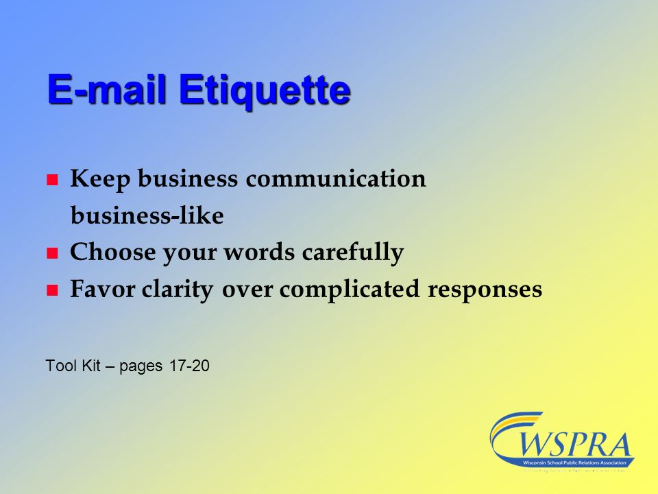 E-mail Etiquette n Keep business communication business-like n Choose your words carefully n Favor clarity over complicated responses Tool Kit – pages